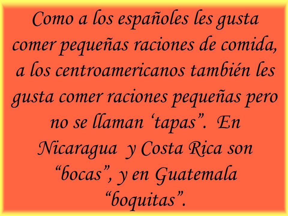 Como a los españoles les gusta comer pequeñas raciones de comida, a los centroamericanos también les gusta comer raciones pequeñas pero no se llaman 'tapas .