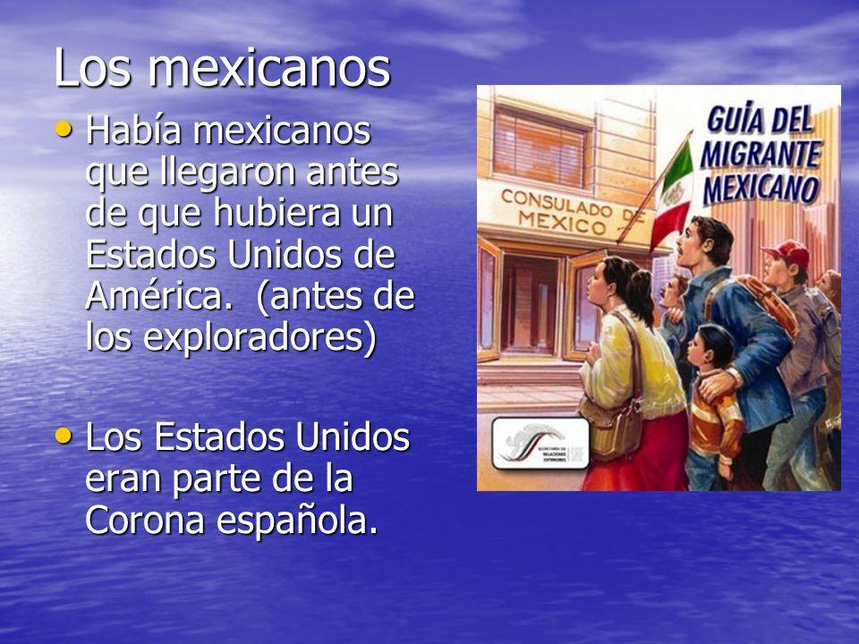 Los mexicanos Había mexicanos que llegaron antes de que hubiera un Estados Unidos de América. (antes de los exploradores)