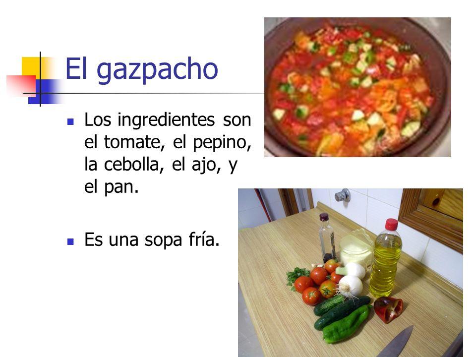 El gazpachoLos ingredientes son el tomate, el pepino, la cebolla, el ajo, y el pan.