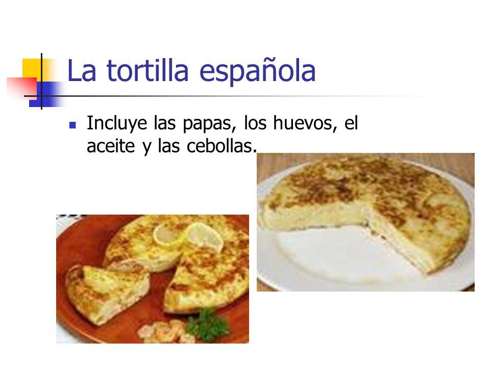 La tortilla española Incluye las papas, los huevos, el aceite y las cebollas.