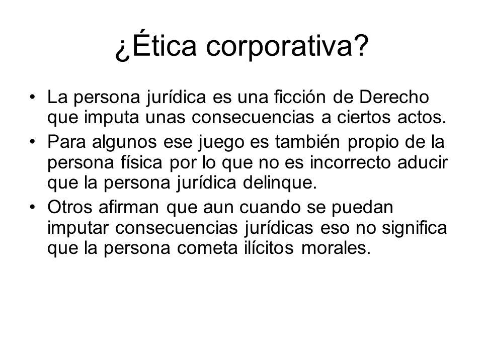 ¿Ética corporativa La persona jurídica es una ficción de Derecho que imputa unas consecuencias a ciertos actos.