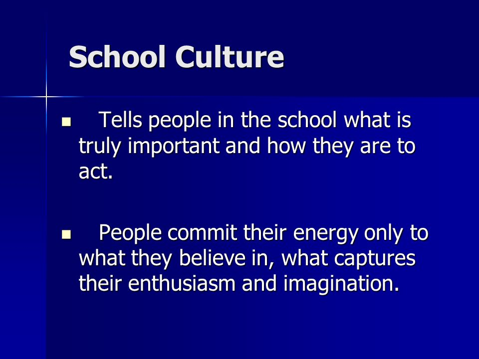 School Culture Tells people in the school what is truly important and how they are to act.