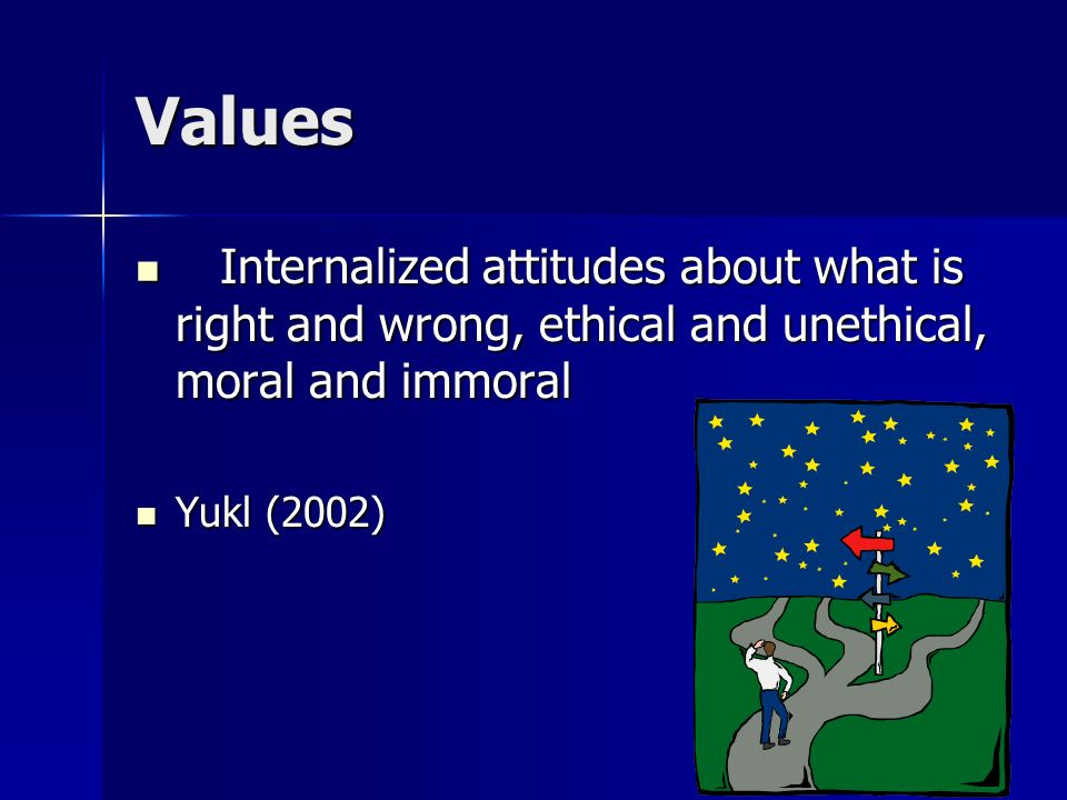 Values Internalized attitudes about what is right and wrong, ethical and unethical, moral and immoral.