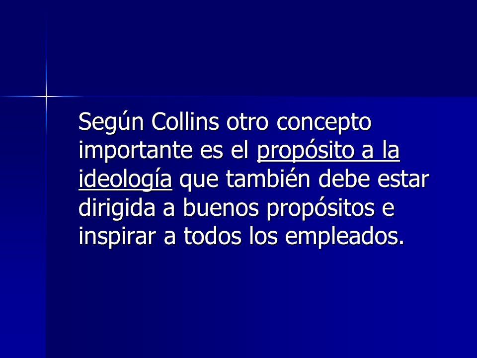 Según Collins otro concepto importante es el propósito a la ideología que también debe estar dirigida a buenos propósitos e inspirar a todos los empleados.