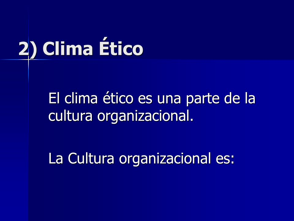 2) Clima Ético El clima ético es una parte de la cultura organizacional.