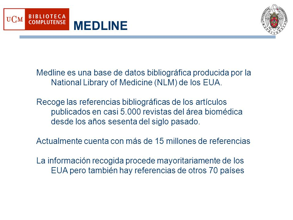MEDLINE Medline es una base de datos bibliográfica producida por la National Library of Medicine (NLM) de los EUA.