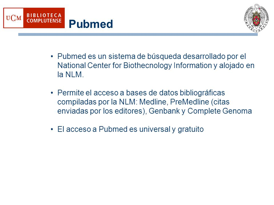 Pubmed Pubmed es un sistema de búsqueda desarrollado por el National Center for Biothecnology Information y alojado en la NLM.
