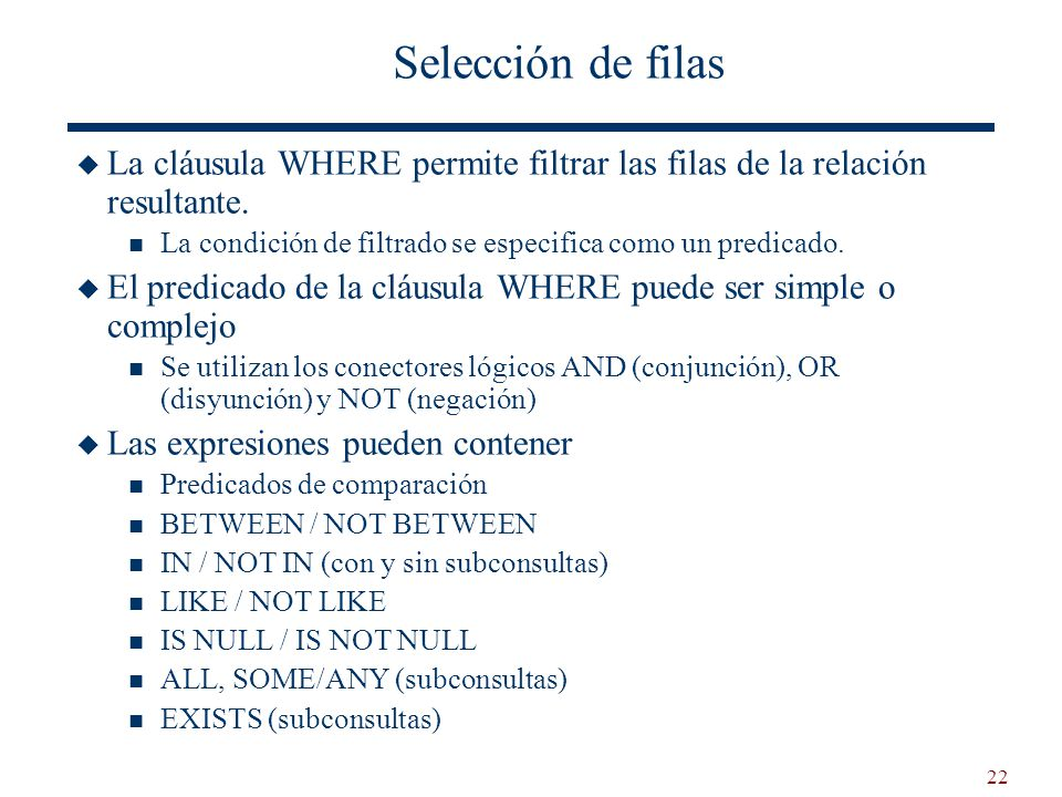 Selección de filas La cláusula WHERE permite filtrar las filas de la relación resultante. La condición de filtrado se especifica como un predicado.