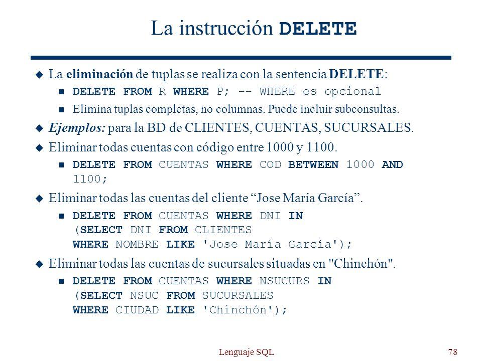 La instrucción DELETE La eliminación de tuplas se realiza con la sentencia DELETE: DELETE FROM R WHERE P; -- WHERE es opcional.