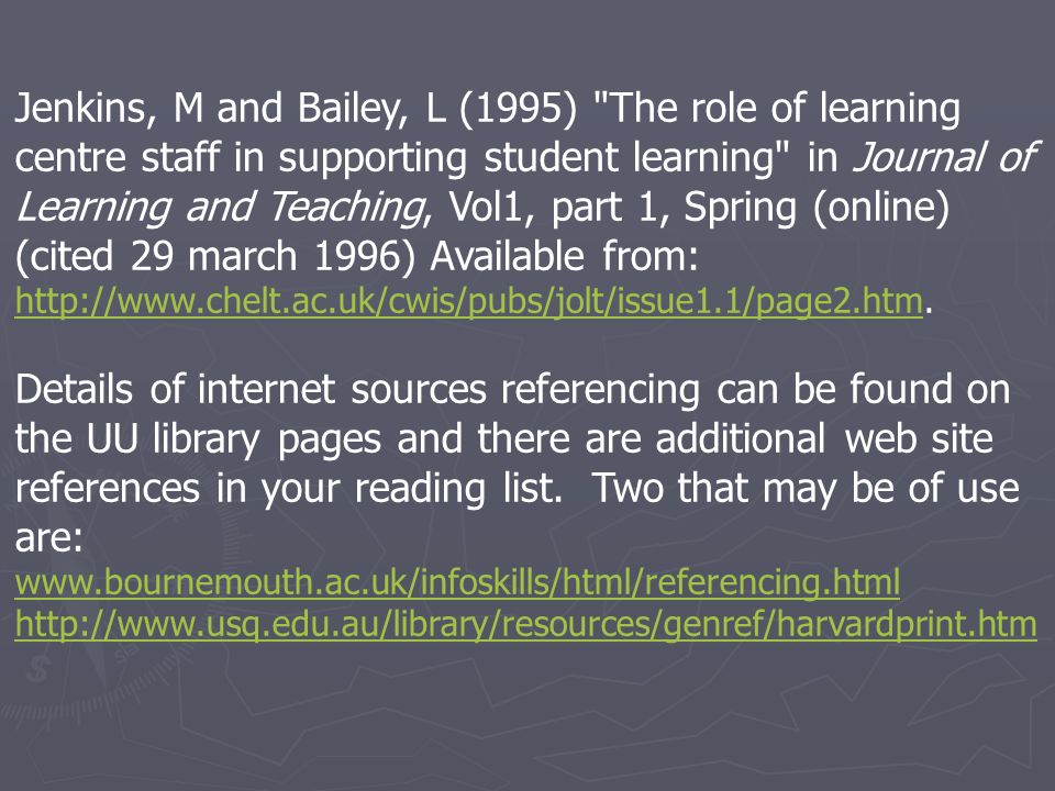 Jenkins, M and Bailey, L (1995) The role of learning centre staff in supporting student learning in Journal of Learning and Teaching, Vol1, part 1, Spring (online) (cited 29 march 1996) Available from: http://www.chelt.ac.uk/cwis/pubs/jolt/issue1.1/page2.htm.