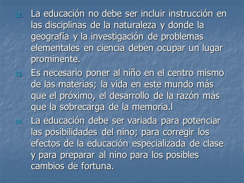 La educación no debe ser incluir instrucción en las disciplinas de la naturaleza y donde la geografía y la investigación de problemas elementales en ciencia deben ocupar un lugar prominente.