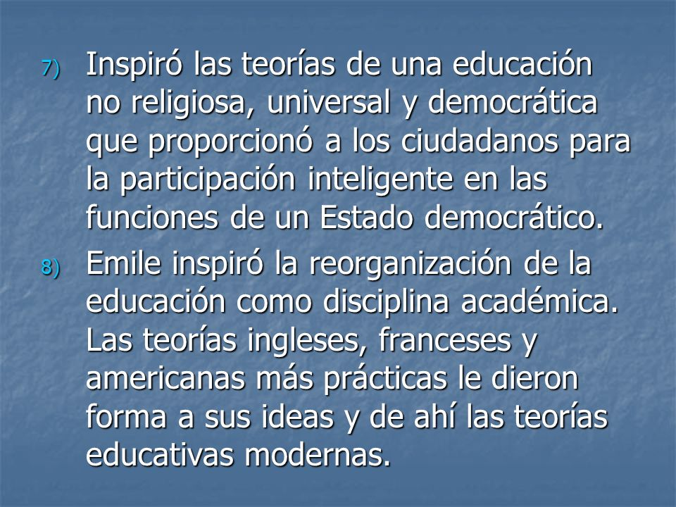 Inspiró las teorías de una educación no religiosa, universal y democrática que proporcionó a los ciudadanos para la participación inteligente en las funciones de un Estado democrático.