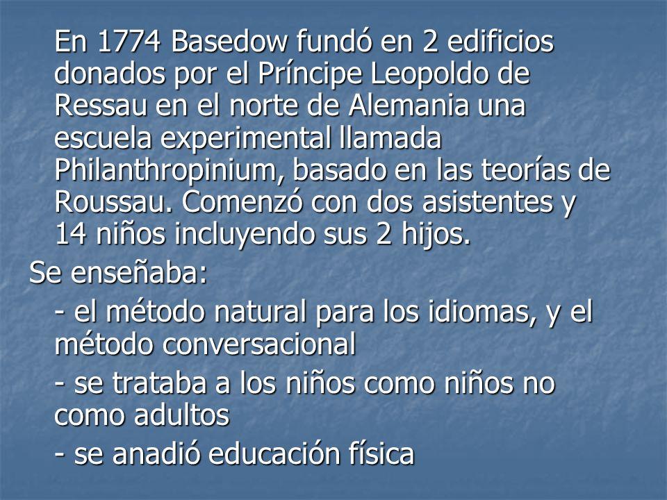 En 1774 Basedow fundó en 2 edificios donados por el Príncipe Leopoldo de Ressau en el norte de Alemania una escuela experimental llamada Philanthropinium, basado en las teorías de Roussau. Comenzó con dos asistentes y 14 niños incluyendo sus 2 hijos.