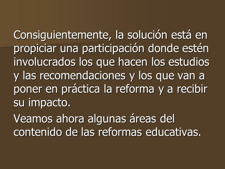 Consiguientemente, la solución está en propiciar una participación donde estén involucrados los que hacen los estudios y las recomendaciones y los que van a poner en práctica la reforma y a recibir su impacto.