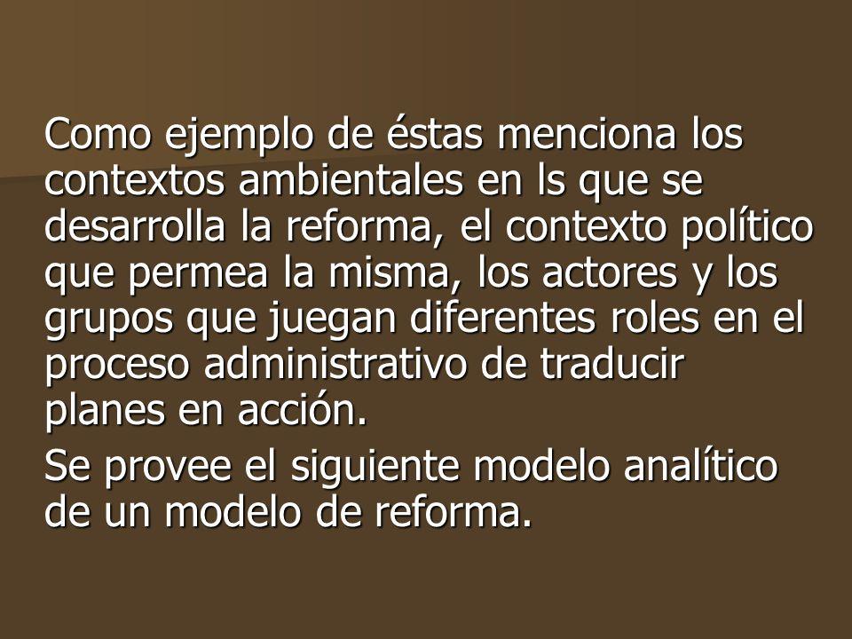Como ejemplo de éstas menciona los contextos ambientales en ls que se desarrolla la reforma, el contexto político que permea la misma, los actores y los grupos que juegan diferentes roles en el proceso administrativo de traducir planes en acción.