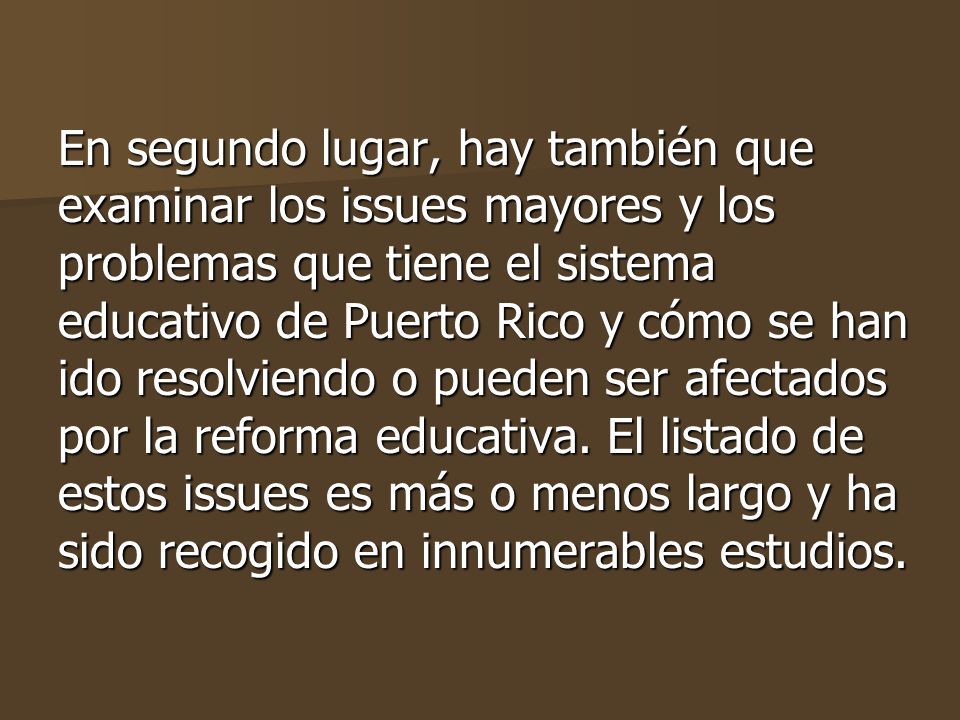 En segundo lugar, hay también que examinar los issues mayores y los problemas que tiene el sistema educativo de Puerto Rico y cómo se han ido resolviendo o pueden ser afectados por la reforma educativa.