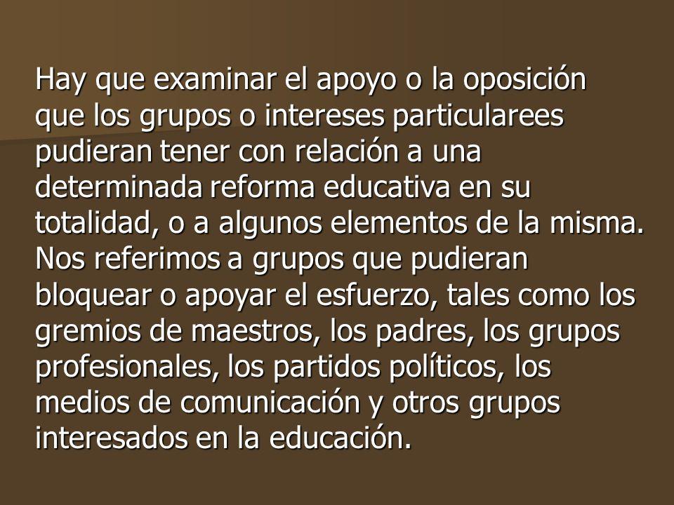 Hay que examinar el apoyo o la oposición que los grupos o intereses particularees pudieran tener con relación a una determinada reforma educativa en su totalidad, o a algunos elementos de la misma.