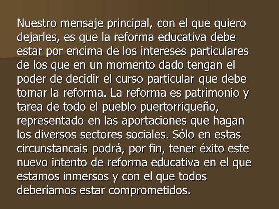 Nuestro mensaje principal, con el que quiero dejarles, es que la reforma educativa debe estar por encima de los intereses particulares de los que en un momento dado tengan el poder de decidir el curso particular que debe tomar la reforma.