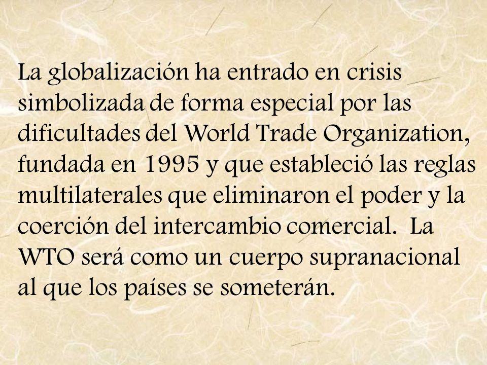 La globalización ha entrado en crisis simbolizada de forma especial por las dificultades del World Trade Organization, fundada en 1995 y que estableció las reglas multilaterales que eliminaron el poder y la coerción del intercambio comercial.