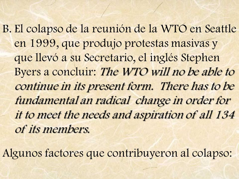El colapso de la reunión de la WTO en Seattle en 1999, que produjo protestas masivas y que llevó a su Secretario, el inglés Stephen Byers a concluir: The WTO will no be able to continue in its present form. There has to be fundamental an radical change in order for it to meet the needs and aspiration of all 134 of its members.