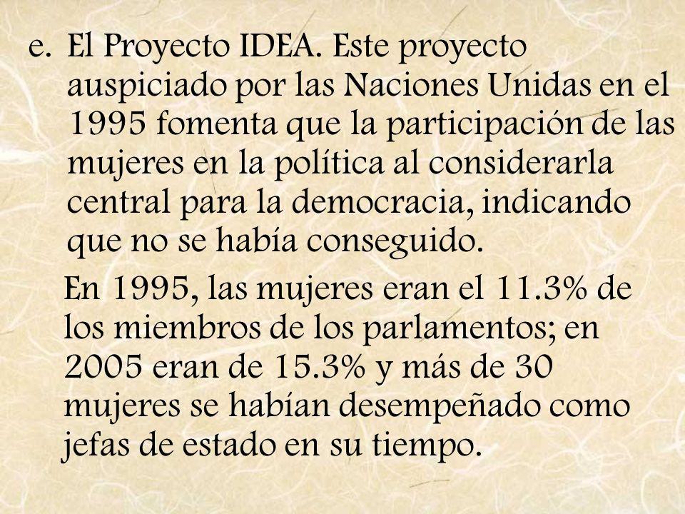 El Proyecto IDEA. Este proyecto auspiciado por las Naciones Unidas en el 1995 fomenta que la participación de las mujeres en la política al considerarla central para la democracia, indicando que no se había conseguido.