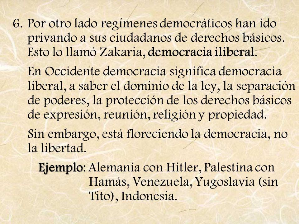 Por otro lado regímenes democráticos han ido privando a sus ciudadanos de derechos básicos. Esto lo llamó Zakaria, democracia iliberal.
