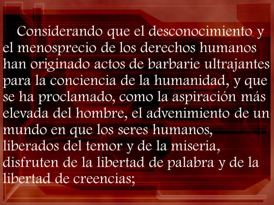 Considerando que el desconocimiento y el menosprecio de los derechos humanos han originado actos de barbarie ultrajantes para la conciencia de la humanidad, y que se ha proclamado, como la aspiración más elevada del hombre, el advenimiento de un mundo en que los seres humanos, liberados del temor y de la miseria, disfruten de la libertad de palabra y de la libertad de creencias;