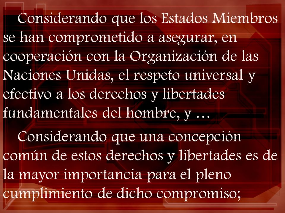 Considerando que los Estados Miembros se han comprometido a asegurar, en cooperación con la Organización de las Naciones Unidas, el respeto universal y efectivo a los derechos y libertades fundamentales del hombre, y …
