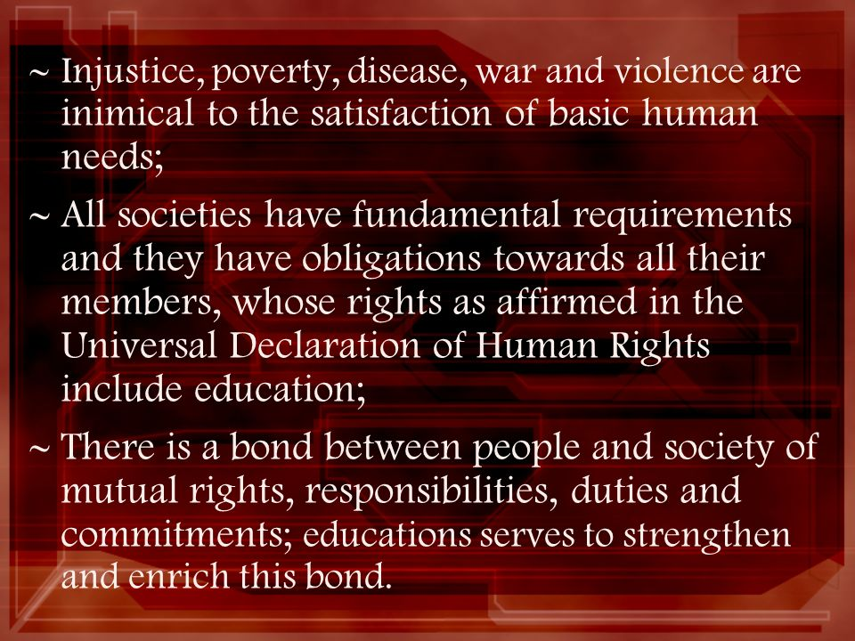 Injustice, poverty, disease, war and violence are inimical to the satisfaction of basic human needs;