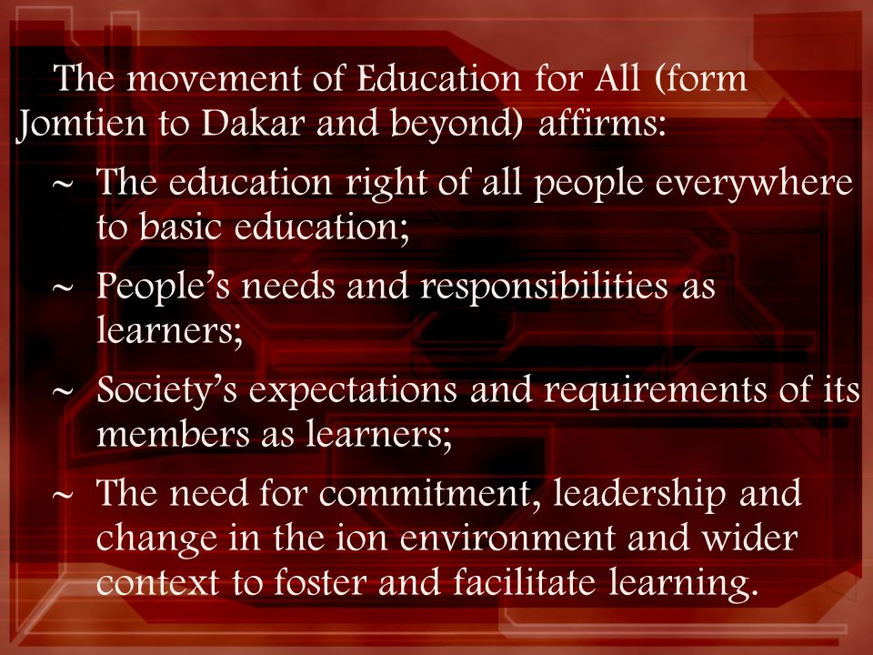 The movement of Education for All (form Jomtien to Dakar and beyond) affirms:
