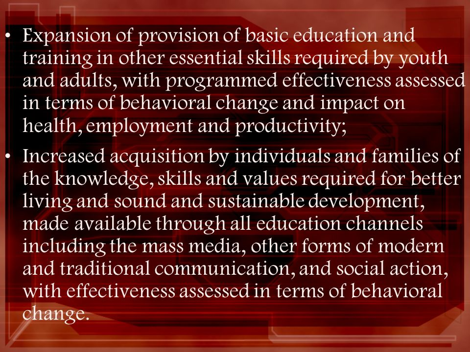 Expansion of provision of basic education and training in other essential skills required by youth and adults, with programmed effectiveness assessed in terms of behavioral change and impact on health, employment and productivity;