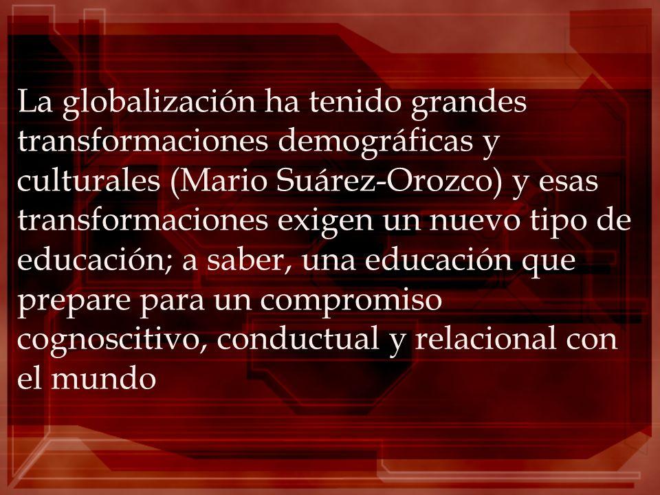 La globalización ha tenido grandes transformaciones demográficas y culturales (Mario Suárez-Orozco) y esas transformaciones exigen un nuevo tipo de educación; a saber, una educación que prepare para un compromiso cognoscitivo, conductual y relacional con el mundo