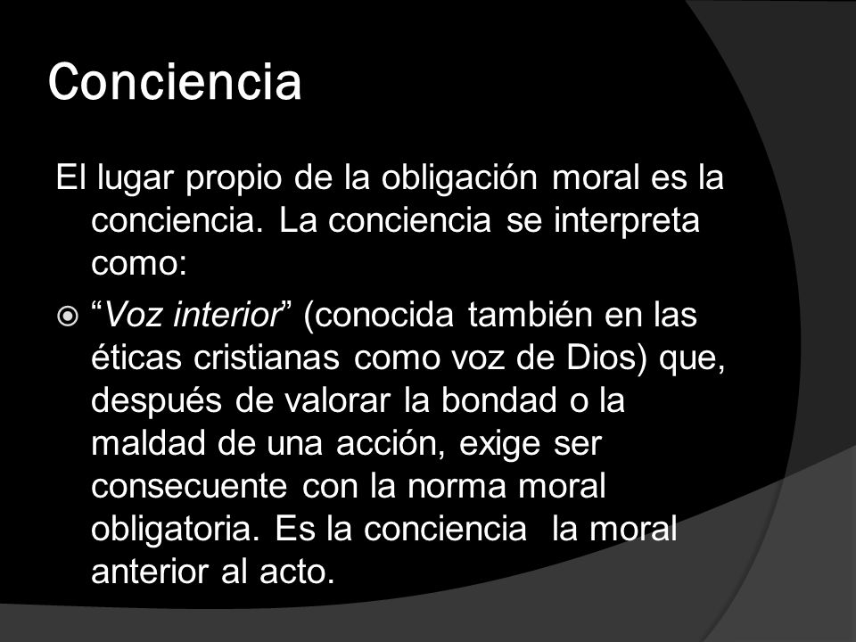 Conciencia El lugar propio de la obligación moral es la conciencia. La conciencia se interpreta como: