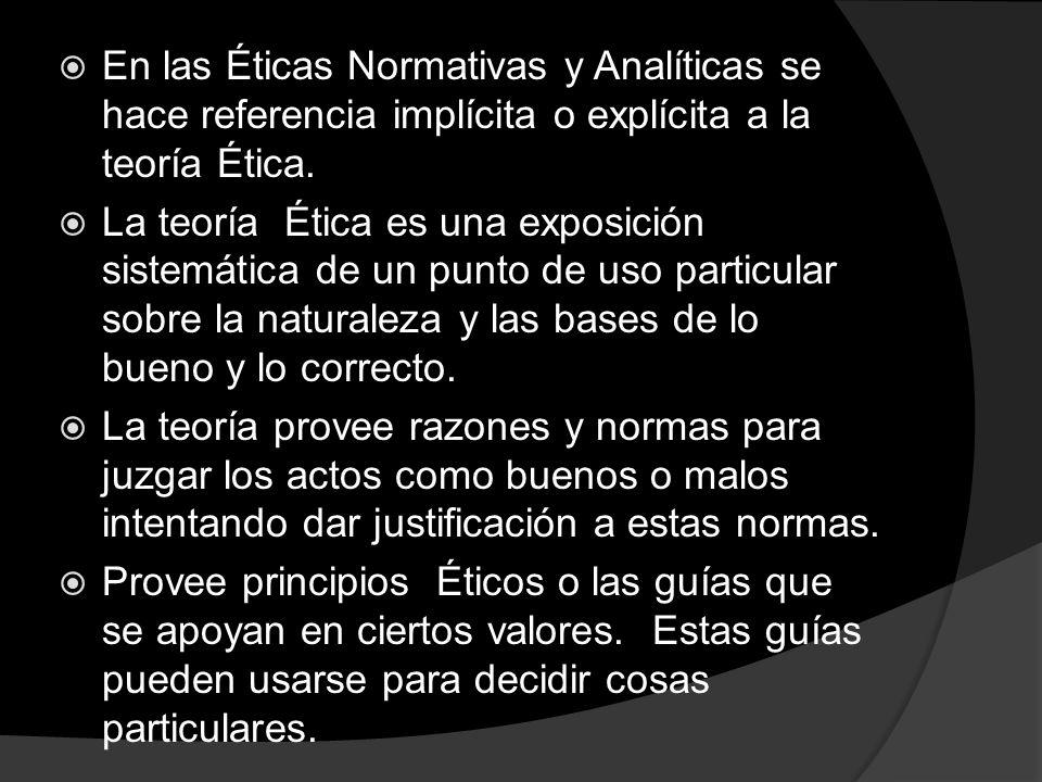 En las Éticas Normativas y Analíticas se hace referencia implícita o explícita a la teoría Ética.