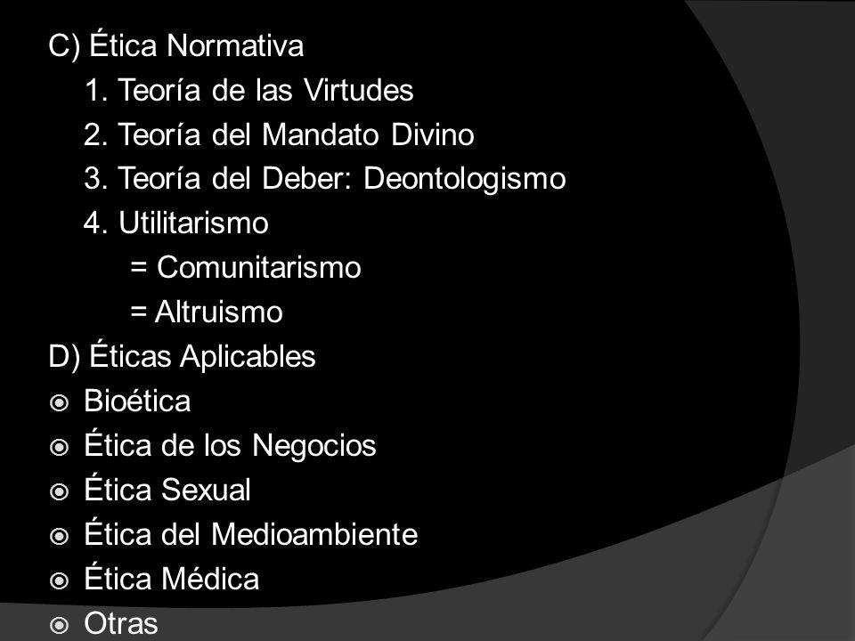 C) Ética Normativa 1. Teoría de las Virtudes. 2. Teoría del Mandato Divino. 3. Teoría del Deber: Deontologismo.