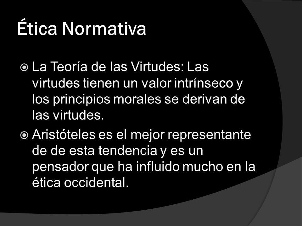 Ética Normativa La Teoría de las Virtudes: Las virtudes tienen un valor intrínseco y los principios morales se derivan de las virtudes.