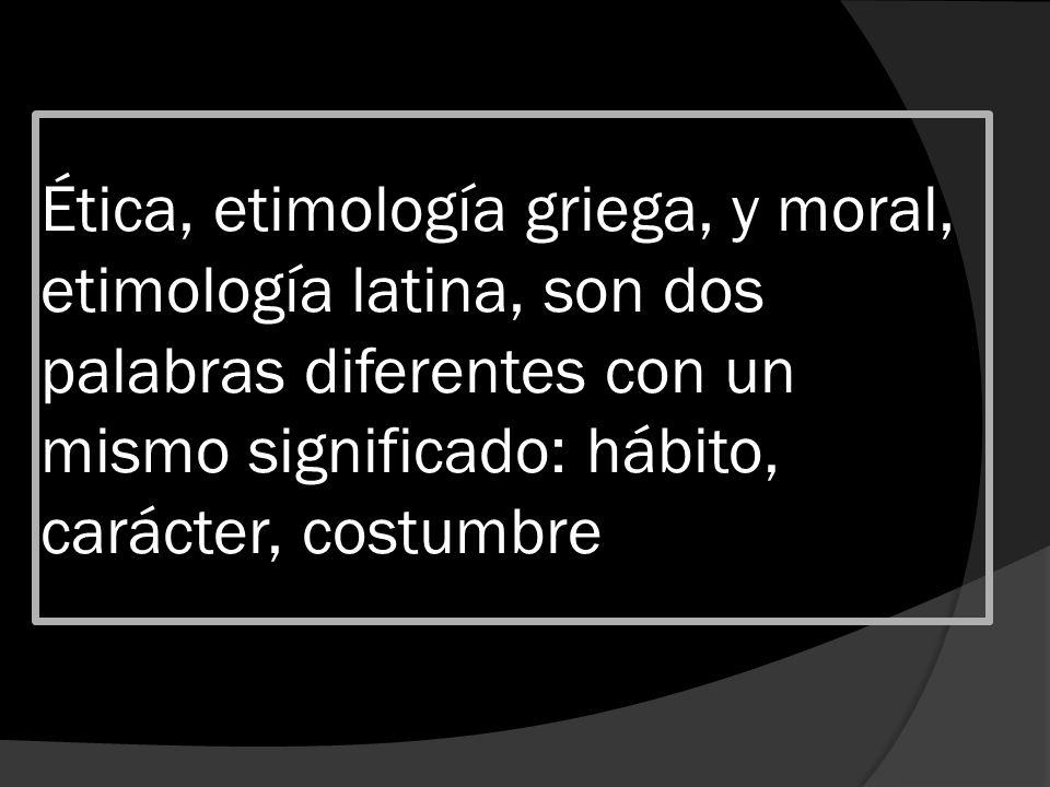 Ética, etimología griega, y moral, etimología latina, son dos palabras diferentes con un mismo significado: hábito, carácter, costumbre