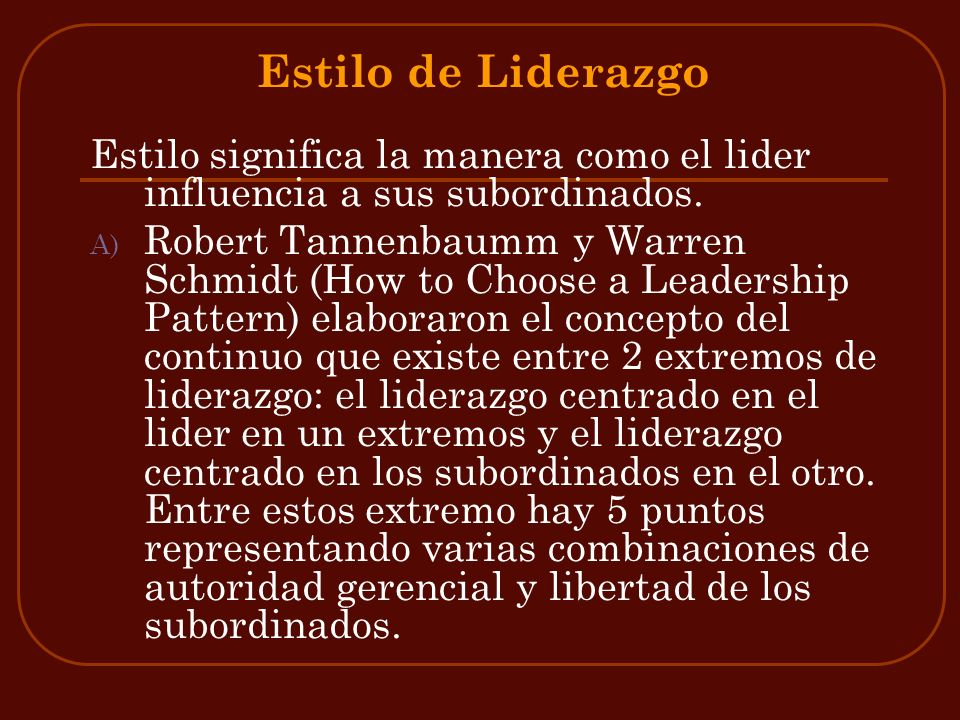 Estilo de Liderazgo Estilo significa la manera como el lider influencia a sus subordinados.