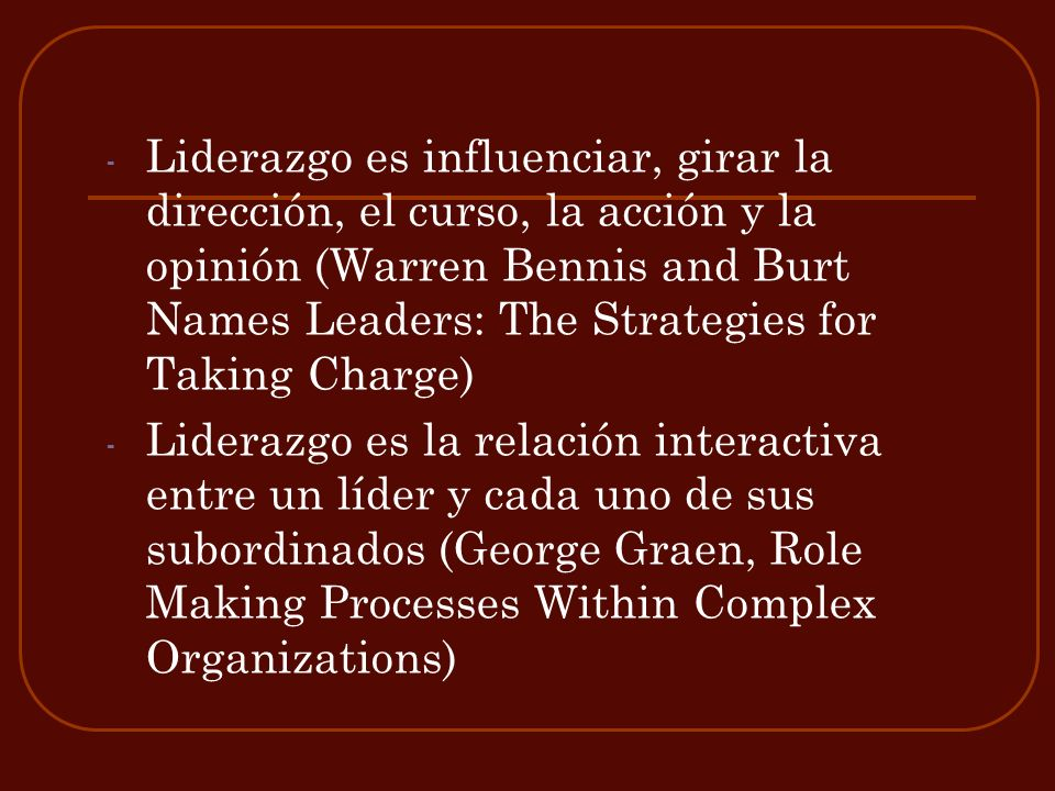 Liderazgo es influenciar, girar la dirección, el curso, la acción y la opinión (Warren Bennis and Burt Names Leaders: The Strategies for Taking Charge)