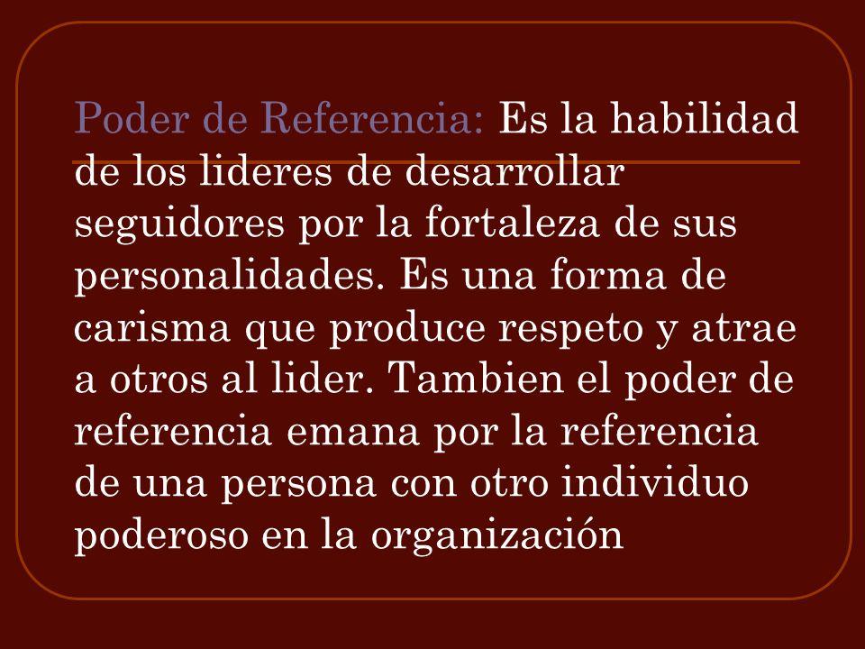 Poder de Referencia: Es la habilidad de los lideres de desarrollar seguidores por la fortaleza de sus personalidades.