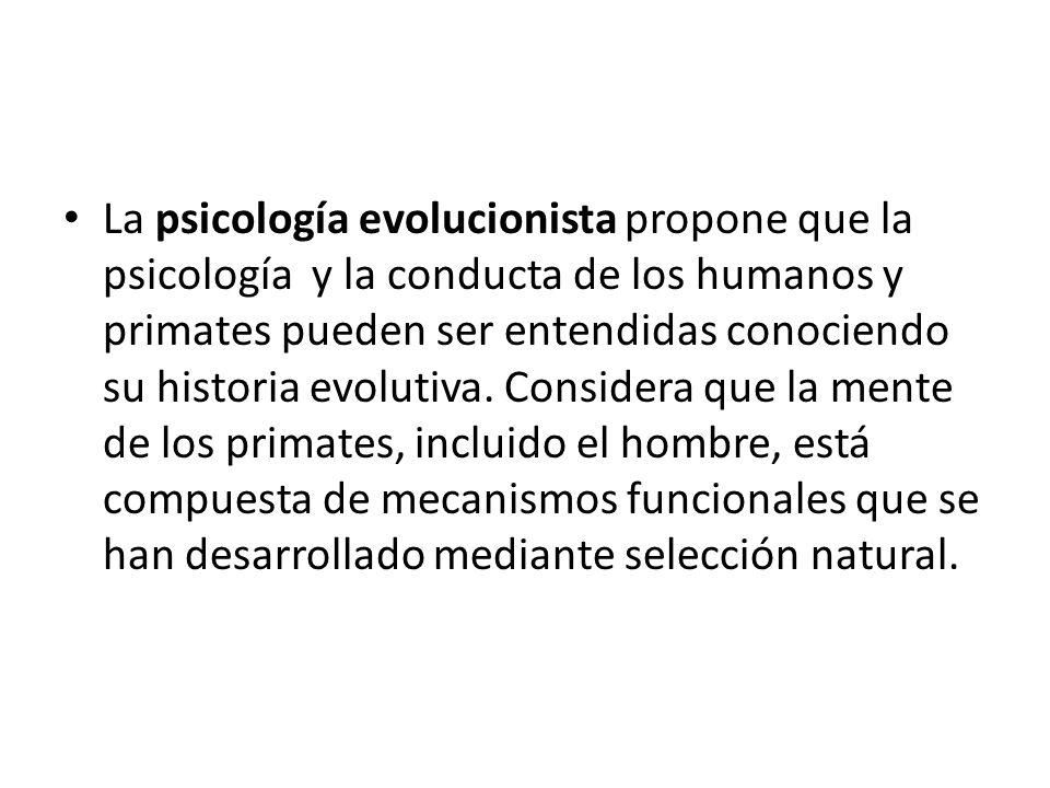 La psicología evolucionista propone que la psicología y la conducta de los humanos y primates pueden ser entendidas conociendo su historia evolutiva.