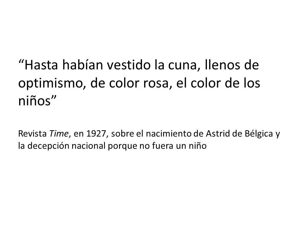 Hasta habían vestido la cuna, llenos de optimismo, de color rosa, el color de los niños Revista Time, en 1927, sobre el nacimiento de Astrid de Bélgica y la decepción nacional porque no fuera un niño