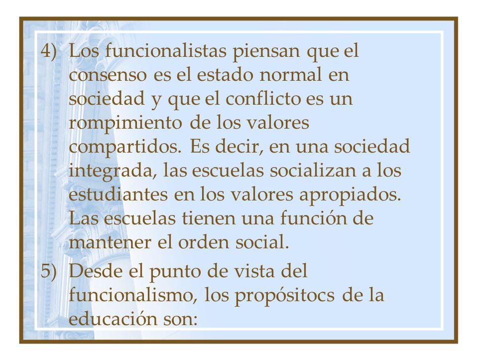 Los funcionalistas piensan que el consenso es el estado normal en sociedad y que el conflicto es un rompimiento de los valores compartidos. Es decir, en una sociedad integrada, las escuelas socializan a los estudiantes en los valores apropiados. Las escuelas tienen una función de mantener el orden social.