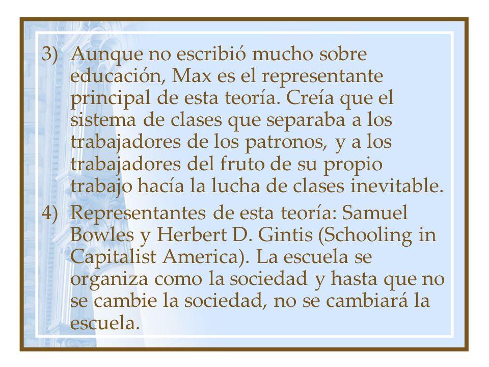 Aunque no escribió mucho sobre educación, Max es el representante principal de esta teoría. Creía que el sistema de clases que separaba a los trabajadores de los patronos, y a los trabajadores del fruto de su propio trabajo hacía la lucha de clases inevitable.