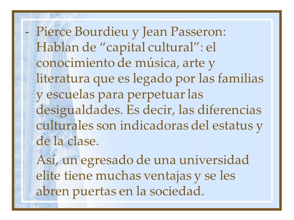 Pierce Bourdieu y Jean Passeron: Hablan de capital cultural : el conocimiento de música, arte y literatura que es legado por las familias y escuelas para perpetuar las desigualdades. Es decir, las diferencias culturales son indicadoras del estatus y de la clase.
