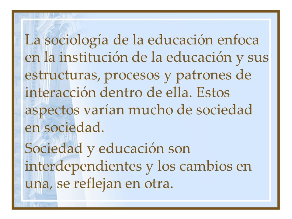 La sociología de la educación enfoca en la institución de la educación y sus estructuras, procesos y patrones de interacción dentro de ella. Estos aspectos varían mucho de sociedad en sociedad.