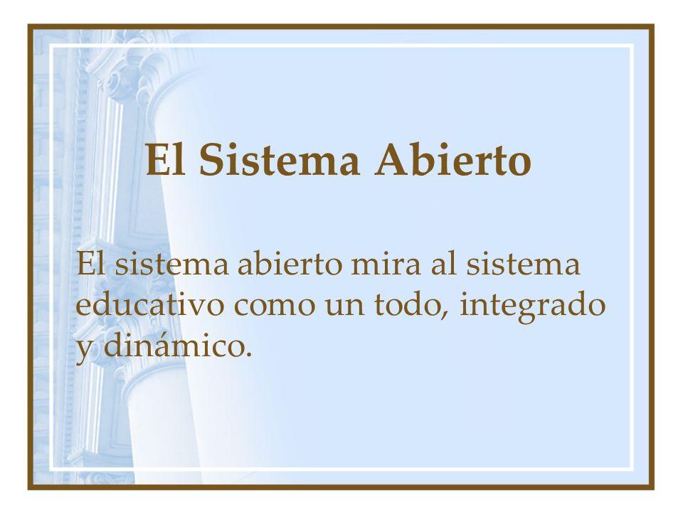 El Sistema Abierto El sistema abierto mira al sistema educativo como un todo, integrado y dinámico.