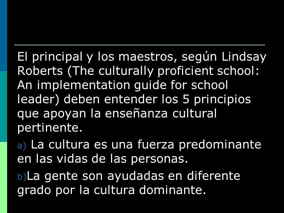 El principal y los maestros, según Lindsay Roberts (The culturally proficient school: An implementation guide for school leader) deben entender los 5 principios que apoyan la enseñanza cultural pertinente.