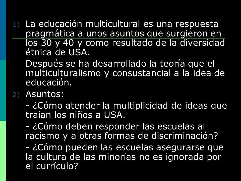La educación multicultural es una respuesta pragmática a unos asuntos que surgieron en los 30 y 40 y como resultado de la diversidad étnica de USA.