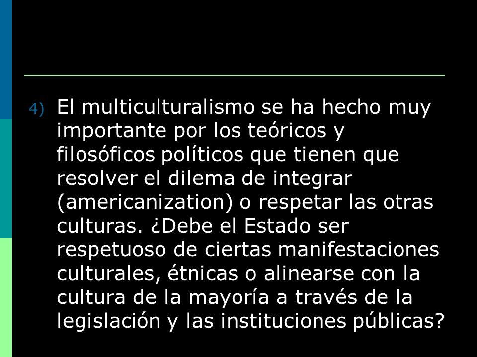 El multiculturalismo se ha hecho muy importante por los teóricos y filosóficos políticos que tienen que resolver el dilema de integrar (americanization) o respetar las otras culturas.